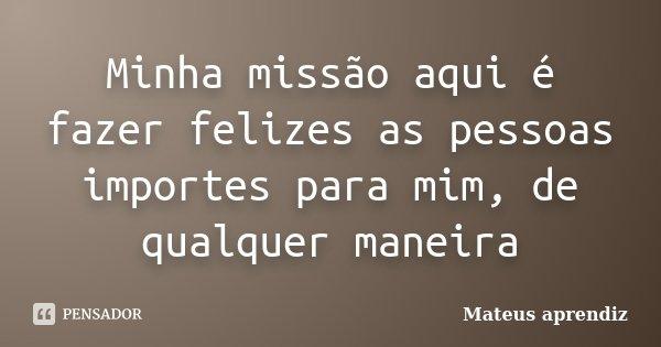 Minha missão aqui é fazer felizes as pessoas importes para mim, de qualquer maneira... Frase de Mateus aprendiz.