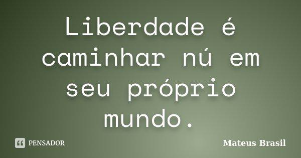 Liberdade é caminhar nú em seu próprio mundo.... Frase de Mateus Brasil.