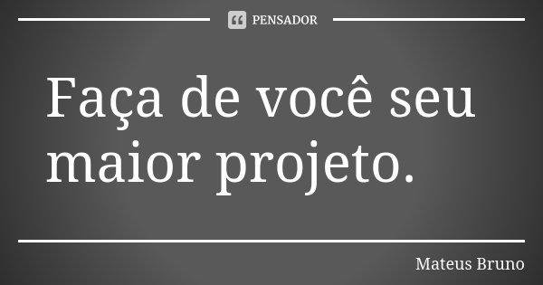 Faça de você seu maior projeto.... Frase de Mateus Bruno.