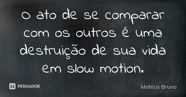 O ato de se comparar com os outros é uma destruição de sua vida em slow motion.... Frase de Mateus Bruno.