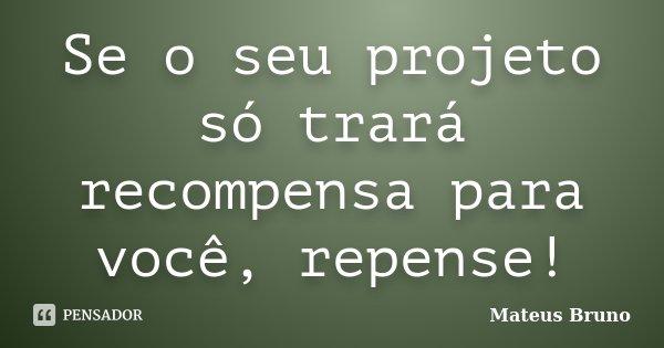 Se o seu projeto só trará recompensa para você, repense!... Frase de Mateus Bruno.