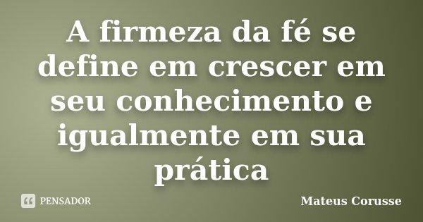 A firmeza da fé se define em crescer em seu conhecimento e igualmente em sua prática... Frase de Mateus Corusse.