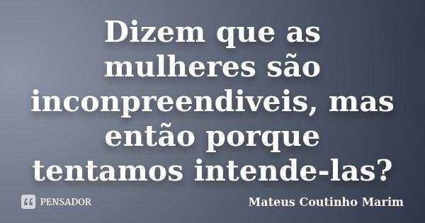 Dizem que as mulheres são inconpreendiveis, mas então porque tentamos intende-las?... Frase de Mateus Coutinho Marim.