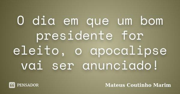 O dia em que um bom presidente for eleito, o apocalipse vai ser anunciado!... Frase de Mateus Coutinho Marim.