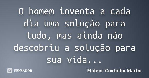 O homem inventa a cada dia uma solução para tudo, mas ainda não descobriu a solução para sua vida...... Frase de Mateus Coutinho Marim.