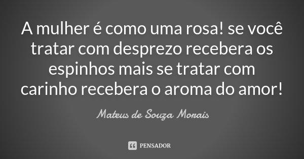 A mulher é como uma rosa! se você tratar com desprezo recebera os espinhos mais se tratar com carinho recebera o aroma do amor!... Frase de Mateus de Souza Morais.
