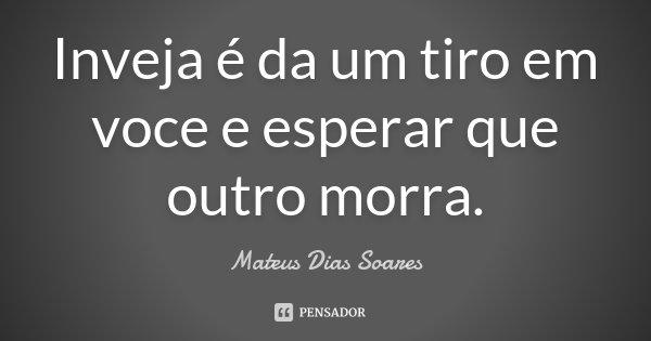 Inveja é da um tiro em voce e esperar que outro morra.... Frase de Mateus Dias Soares.
