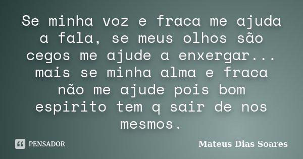 Se minha voz e fraca me ajuda a fala, se meus olhos são cegos me ajude a enxergar... mais se minha alma e fraca não me ajude pois bom espirito tem q sair de nos... Frase de Mateus Dias Soares.