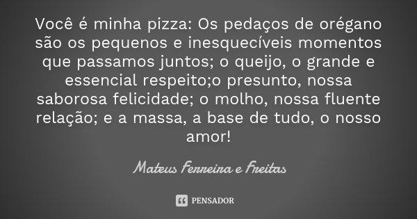 Você é minha pizza: Os pedaços de orégano são os pequenos e inesquecíveis momentos que passamos juntos; o queijo, o grande e essencial respeito;o presunto, noss... Frase de Mateus Ferreira e Freitas.