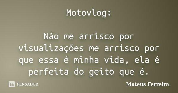Motovlog: Não me arrisco por visualizações me arrisco por que essa é minha vida, ela é perfeita do geito que é.... Frase de Mateus Ferreira.
