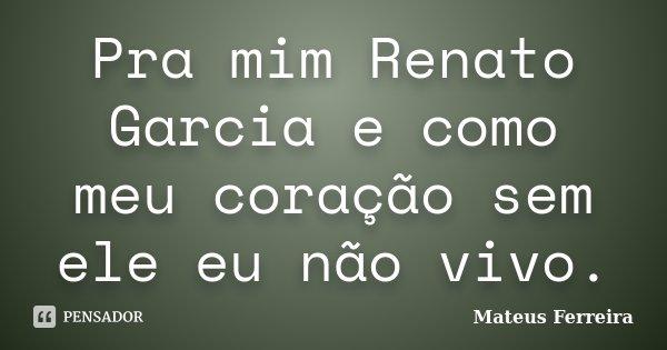 Pra mim Renato Garcia e como meu coração sem ele eu não vivo.... Frase de Mateus Ferreira.