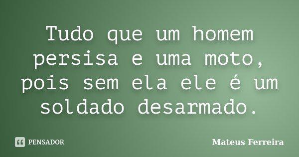 Tudo que um homem persisa e uma moto, pois sem ela ele é um soldado desarmado.... Frase de Mateus Ferreira.