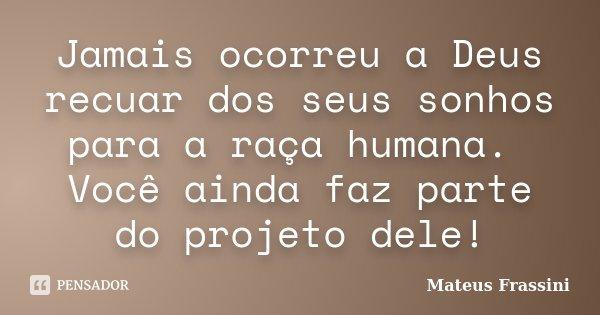 Jamais ocorreu a Deus recuar dos seus sonhos para a raça humana. Você ainda faz parte do projeto dele!... Frase de Mateus Frassini.
