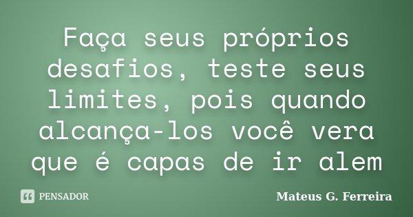 Faça seus próprios desafios, teste seus limites, pois quando alcança-los você vera que é capas de ir alem... Frase de Mateus G. Ferreira.