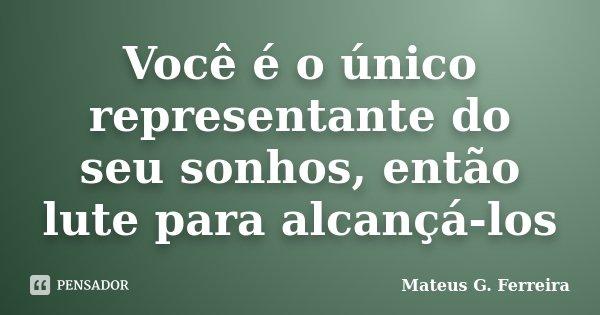 Você é o único representante do seu sonhos, então lute para alcançá-los... Frase de Mateus G. Ferreira.