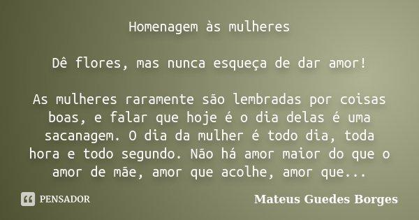 Homenagem às mulheres Dê flores, mas nunca esqueça de dar amor! As mulheres raramente são lembradas por coisas boas, e falar que hoje é o dia delas é uma sacana... Frase de Mateus Guedes Borges.