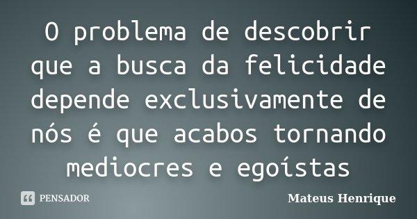O problema de descobrir que a busca da felicidade depende exclusivamente de nós é que acabos tornando mediocres e egoístas... Frase de Mateus Henrique.