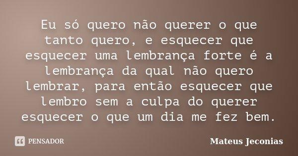 Eu só quero não querer o que tanto quero, e esquecer que esquecer uma lembrança forte é a lembrança da qual não quero lembrar, para então esquecer que lembro se... Frase de Mateus Jeconias.