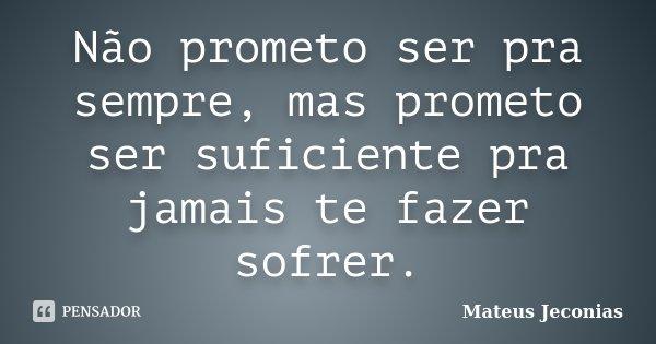 Não prometo ser pra sempre, mas prometo ser suficiente pra jamais te fazer sofrer.... Frase de Mateus Jeconias.