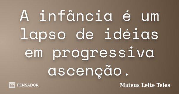 A infância é um lapso de idéias em progressiva ascenção.... Frase de Mateus Leite Teles.