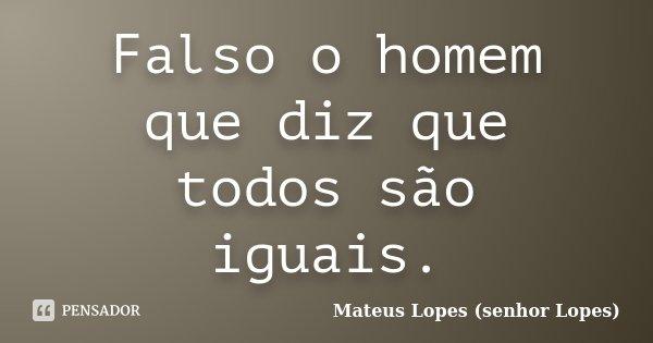 Falso o homem que diz que todos são iguais.... Frase de Mateus Lopes (senhor Lopes).