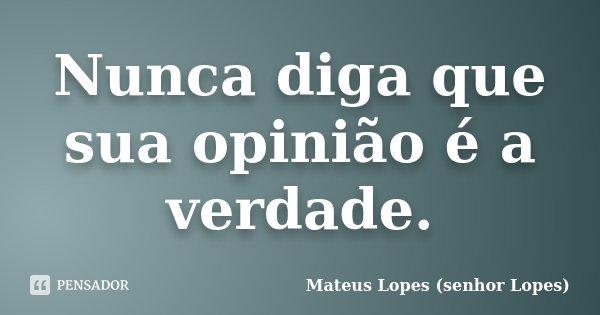 Nunca diga que sua opinião é a verdade.... Frase de Mateus Lopes (senhor Lopes).