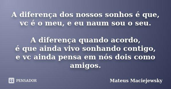 A diferença dos nossos sonhos é que, vc é o meu, e eu naum sou o seu. A diferença quando acordo, é que ainda vivo sonhando contigo, e vc ainda pensa em nós dois... Frase de Mateus Maciejewsky.