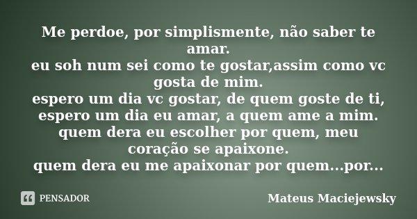 Me perdoe, por simplismente, não saber te amar. eu soh num sei como te gostar,assim como vc gosta de mim. espero um dia vc gostar, de quem goste de ti, espero u... Frase de Mateus Maciejewsky.