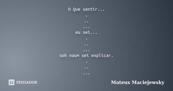 O Que sentir... . .. ... eu sei... . .. ... soh naum sei explicar. . .. ...... Frase de Mateus Maciejewsky.