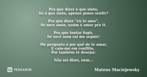 """Pra que dizer o que sinto, Se o que sinto, apenas posso sentir? Pra que dizer """"eu te amo"""", Se meu amor, naum é amor pra ti. Pra que tentar fugir, Se você num va... Frase de Mateus Maciejewsky."""
