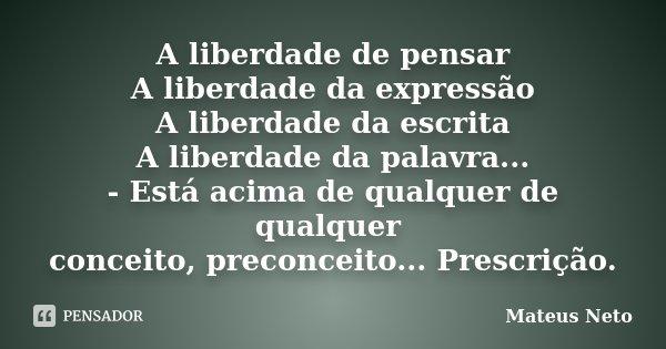 A liberdade de pensar A liberdade da expressão A liberdade da escrita A liberdade da palavra... - Está acima de qualquer de qualquer conceito, preconceito... Pr... Frase de Mateus Neto.