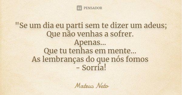 """""""Se um dia eu parti sem te dizer um adeus; Que não venhas a sofrer. Apenas... Que tu tenhas em mente... As lembranças do que nós fomos - Sorria!... Frase de Mateus Neto."""
