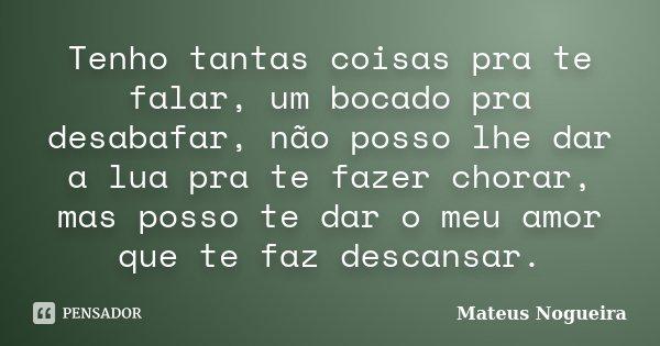 Tenho tantas coisas pra te falar, um bocado pra desabafar, não posso lhe dar a lua pra te fazer chorar, mas posso te dar o meu amor que te faz descansar.... Frase de Mateus Nogueira.