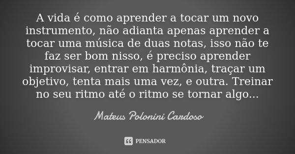 A vida é como aprender a tocar um novo instrumento, não adianta apenas aprender a tocar uma música de duas notas, isso não te faz ser bom nisso, é preciso apren... Frase de Mateus Polonini Cardoso.