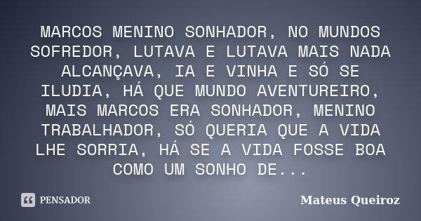 MARCOS MENINO SONHADOR, NO MUNDOS SOFREDOR, LUTAVA E LUTAVA MAIS NADA ALCANÇAVA, IA E VINHA E SÓ SE ILUDIA, HÁ QUE MUNDO AVENTUREIRO, MAIS MARCOS ERA SONHADOR, ... Frase de MATEUS QUEIROZ.