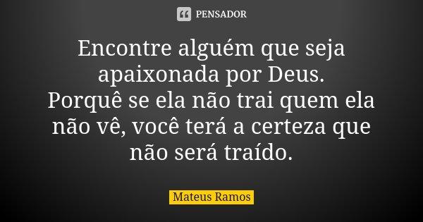 Encontre alguém que seja apaixonada por Deus. Porquê se ela não trai quem ela não vê, você terá a certeza que não será traído.... Frase de Mateus Ramos.