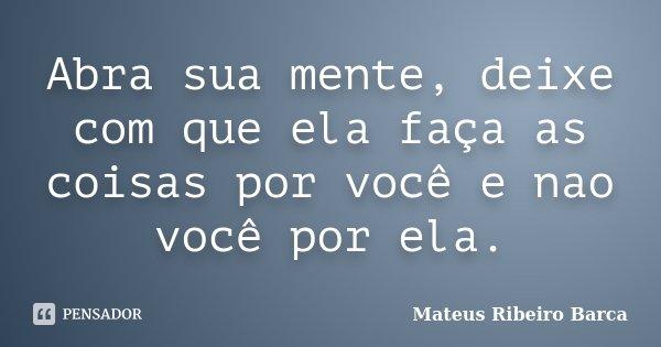 Abra sua mente, deixe com que ela faça as coisas por você e nao você por ela.... Frase de Mateus Ribeiro Barca.
