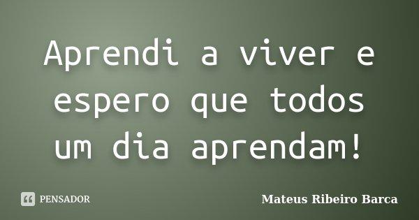Aprendi a viver e espero que todos um dia aprendam!... Frase de Mateus Ribeiro Barca.