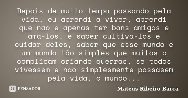 Depois de muito tempo passando pela vida, eu aprendi a viver, aprendi que nao e apenas ter bons amigos e ama-los, e saber cultiva-los e cuidar deles, saber que ... Frase de Mateus Ribeiro Barca.