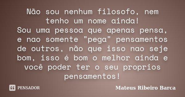 """Não sou nenhum filosofo, nem tenho um nome ainda! Sou uma pessoa que apenas pensa, e nao somente """"pega"""" pensamentos de outros, não que isso nao seje b... Frase de Mateus Ribeiro Barca."""