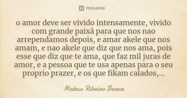 o amor deve ser vivido intensamente, vivido com grande paixã para que nos nao arrependamos depois, e amar akele que nos amam, e nao akele que diz que nos ama, p... Frase de Mateus Ribeiro Barca.
