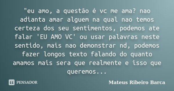 """""""eu amo, a questão é vc me ama? nao adianta amar alguem na qual nao temos certeza dos seu sentimentos, podemos ate falar 'EU AMO VC' ou usar palavras neste... Frase de Mateus Ribeiro Barca."""