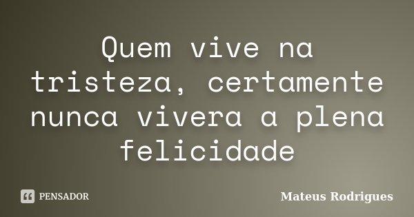 Quem vive na tristeza, certamente nunca vivera a plena felicidade... Frase de Mateus Rodrigues.