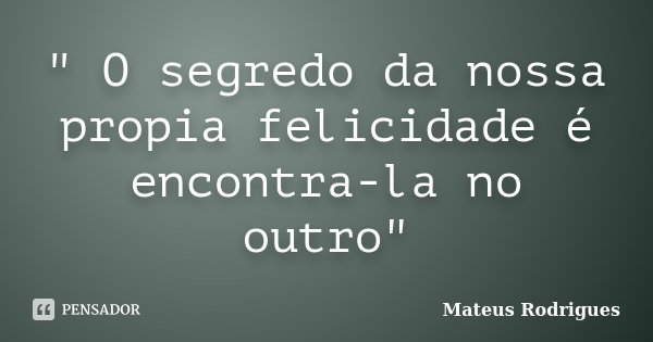 """"""" O segredo da nossa propia felicidade é encontra-la no outro""""... Frase de Mateus Rodrigues."""