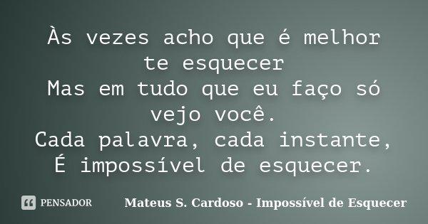 Às vezes acho que é melhor te esquecer Mas em tudo que eu faço só vejo você. Cada palavra, cada instante, É impossível de esquecer.... Frase de Mateus S. Cardoso - Impossível de Esquecer.