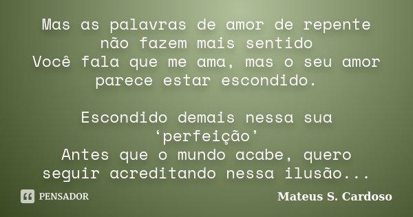 Mas as palavras de amor de repente não fazem mais sentido Você fala que me ama, mas o seu amor parece estar escondido. Escondido demais nessa sua 'perfeição' An... Frase de Mateus S. Cardoso.