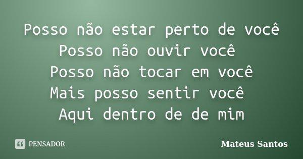 Posso não estar perto de você Posso não ouvir você Posso não tocar em você Mais posso sentir você Aqui dentro de de mim... Frase de Mateus Santos.