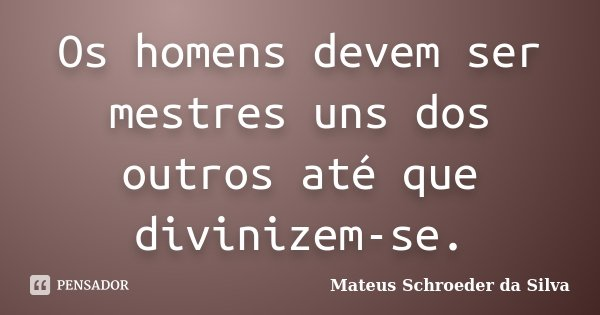 Os homens devem ser mestres uns dos outros até que divinizem-se.... Frase de Mateus Schroeder da Silva.