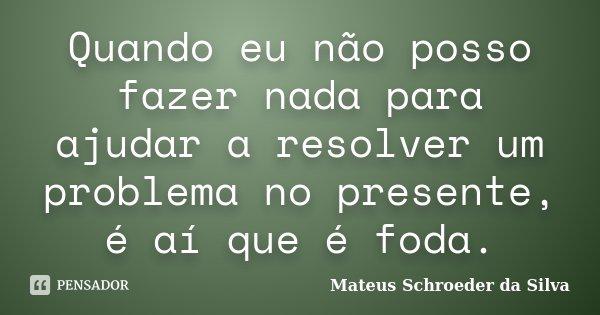Quando eu não posso fazer nada para ajudar a resolver um problema no presente, é aí que é foda.... Frase de Mateus Schroeder da Silva.