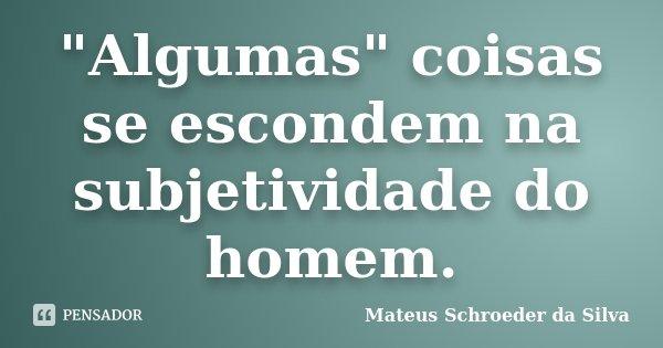 """""""Algumas"""" coisas se escondem na subjetividade do homem.... Frase de Mateus Schroeder da Silva."""